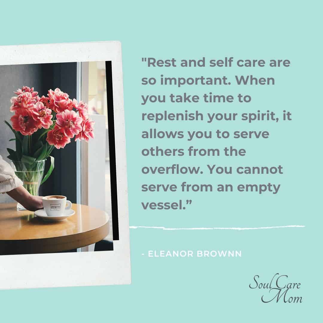 """""""Rest and self care are so important. When you take time to replenish your spirit, it allows you to serve others from the overflow. You cannot serve from an empty vessel."""" - Eleanor Brownn"""